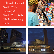 Cultural Hotspot North York Closing Celebration & North York Arts 5th Anniversary Open House